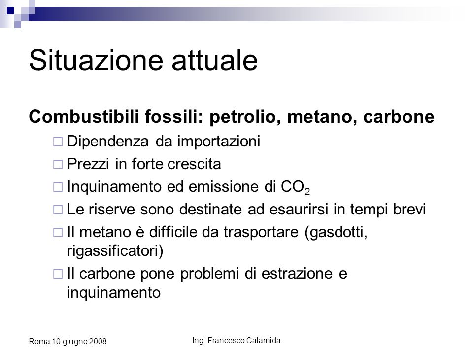 Ing. Francesco Calamida Roma 10 giugno 2008 Situazione attuale Combustibili fossili: petrolio, metano, carbone Dipendenza da importazioni Prezzi in fo