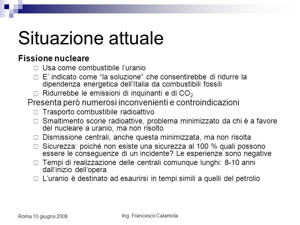 Ing. Francesco Calamida Roma 10 giugno 2008 Situazione attuale Fissione nucleare Usa come combustibile luranio E indicato come la soluzione che consen