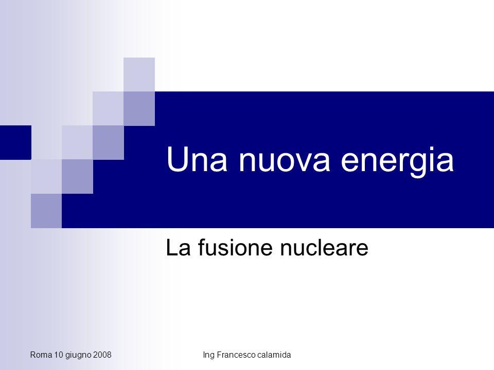Roma 10 giugno 2008Ing Francesco calamida Una nuova energia La fusione nucleare