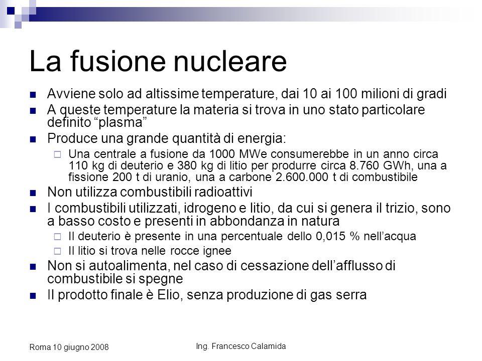 Ing. Francesco Calamida Roma 10 giugno 2008 La fusione nucleare Avviene solo ad altissime temperature, dai 10 ai 100 milioni di gradi A queste tempera