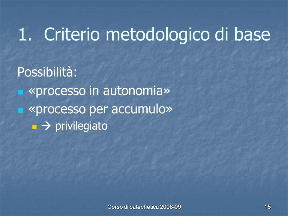 Corso di catechetica 2008-0915 1. 1.Criterio metodologico di base Possibilità: «processo in autonomia» «processo per accumulo» privilegiato