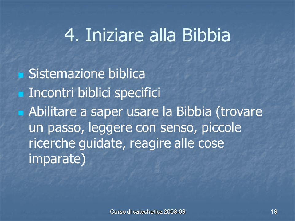Corso di catechetica 2008-0919 4. Iniziare alla Bibbia Sistemazione biblica Incontri biblici specifici Abilitare a saper usare la Bibbia (trovare un p