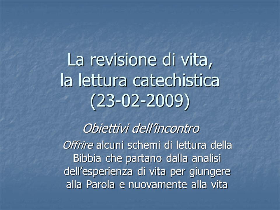 La revisione di vita, la lettura catechistica (23-02-2009) Obiettivi dellincontro Offrire alcuni schemi di lettura della Bibbia che partano dalla anal