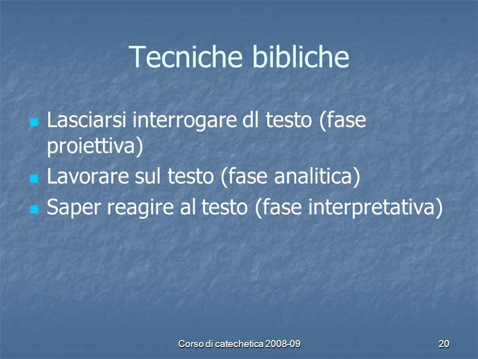 Corso di catechetica 2008-0920 Tecniche bibliche Lasciarsi interrogare dl testo (fase proiettiva) Lavorare sul testo (fase analitica) Saper reagire al