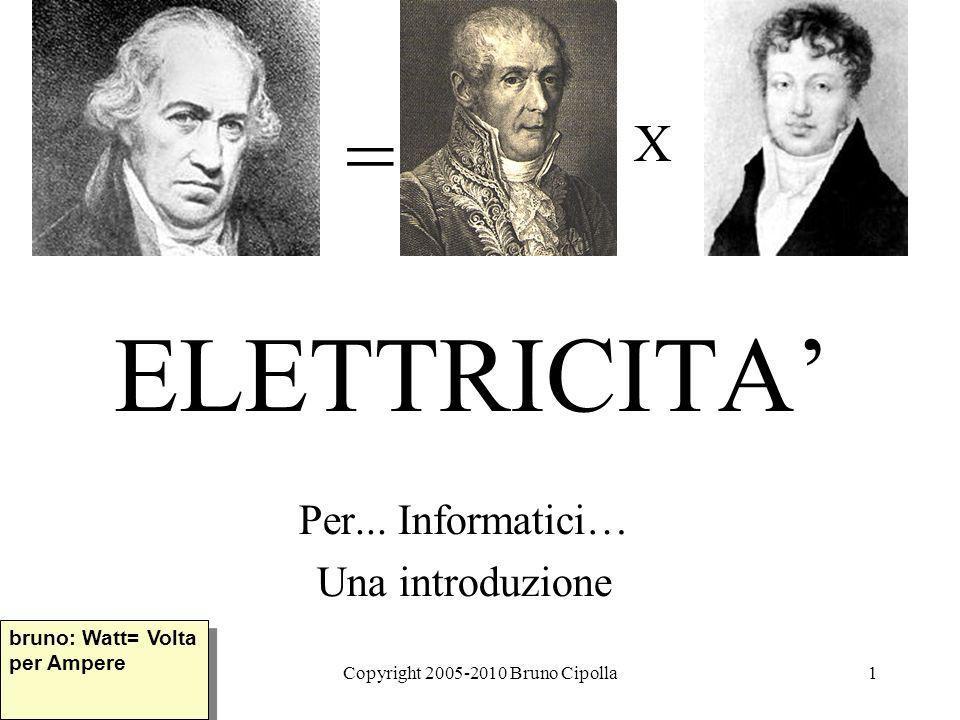 Copyright 2005-2010 Bruno Cipolla1 ELETTRICITA Per... Informatici… Una introduzione = X bruno: Watt= Volta per Ampere