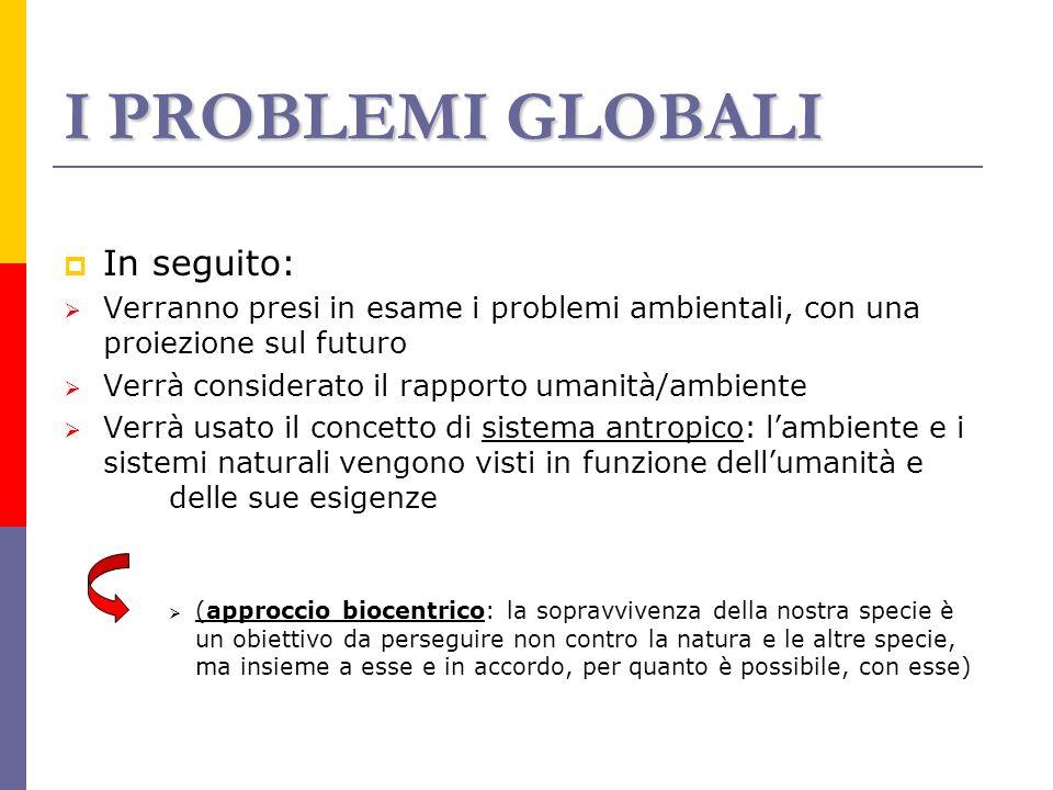 I PROBLEMI GLOBALI In seguito: Verranno presi in esame i problemi ambientali, con una proiezione sul futuro Verrà considerato il rapporto umanità/ambi