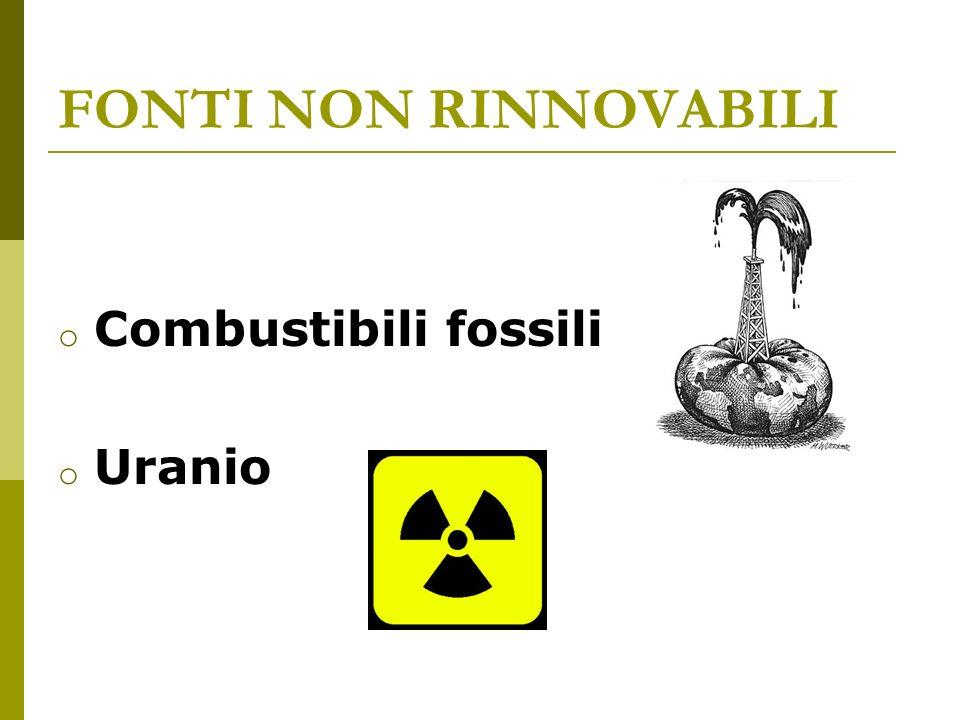 FONTI NON RINNOVABILI o Combustibili fossili o Uranio