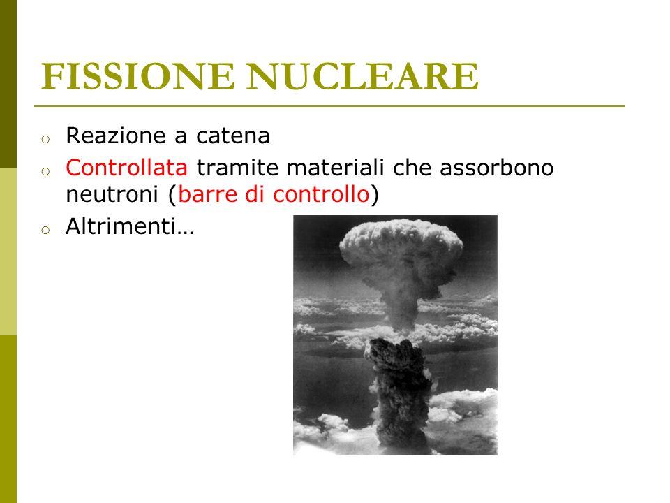 FISSIONE NUCLEARE o Reazione a catena o Controllata tramite materiali che assorbono neutroni (barre di controllo) o Altrimenti…