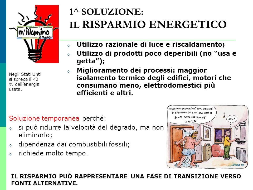 1^ SOLUZIONE: IL RISPARMIO ENERGETICO o Utilizzo razionale di luce e riscaldamento; o Utilizzo di prodotti poco deperibili (no usa e getta); o Miglior