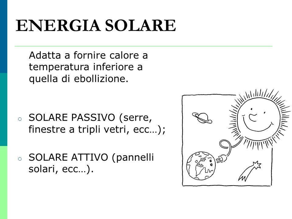 ENERGIA SOLARE o SOLARE PASSIVO (serre, finestre a tripli vetri, ecc…); o SOLARE ATTIVO (pannelli solari, ecc…). Adatta a fornire calore a temperatura