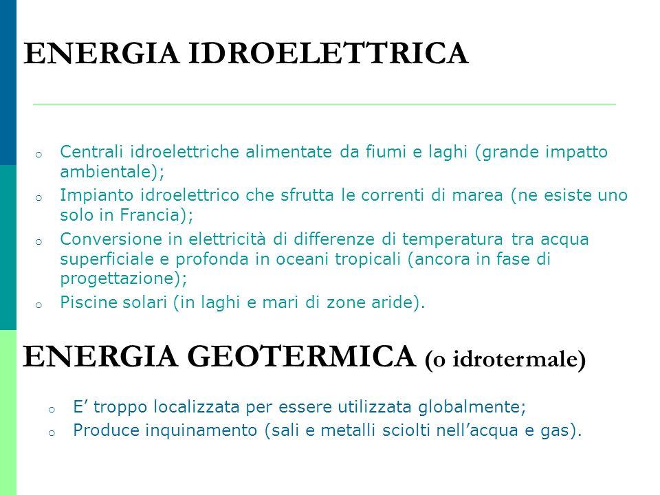 ENERGIA IDROELETTRICA Fornisce il 6 % dellenergia mondiale. o Centrali idroelettriche alimentate da fiumi e laghi (grande impatto ambientale); o Impia