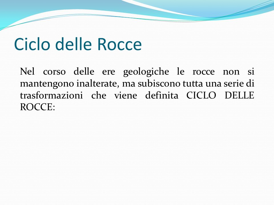 Ciclo delle Rocce Nel corso delle ere geologiche le rocce non si mantengono inalterate, ma subiscono tutta una serie di trasformazioni che viene definita CICLO DELLE ROCCE: