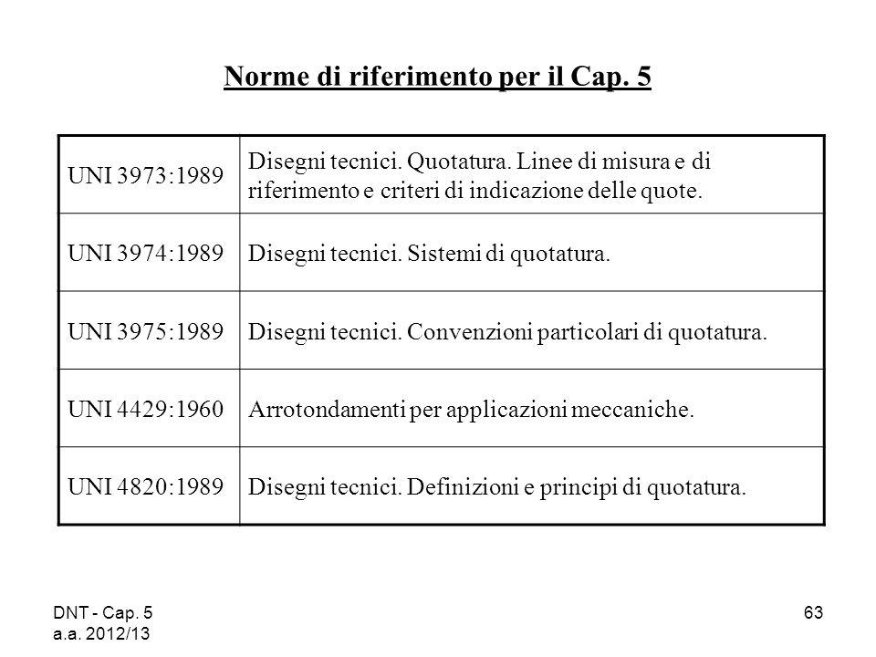 DNT - Cap. 5 a.a. 2012/13 63 UNI 3973:1989 Disegni tecnici. Quotatura. Linee di misura e di riferimento e criteri di indicazione delle quote. UNI 3974