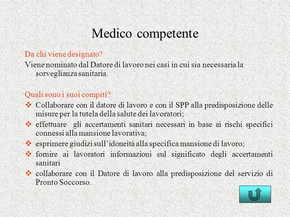 Medico competente Da chi viene designato? Viene nominato dal Datore di lavoro nei casi in cui sia necessaria la sorveglianza sanitaria. Quali sono i s