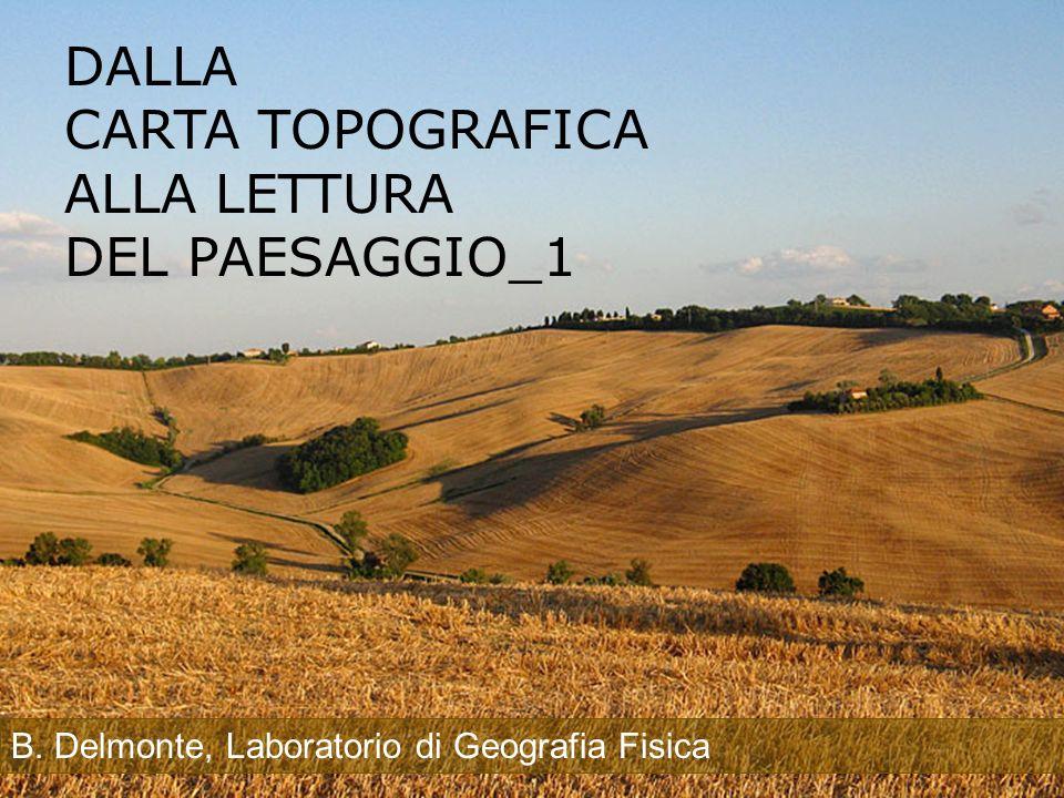 DALLA CARTA TOPOGRAFICA ALLA LETTURA DEL PAESAGGIO_1 B. Delmonte, Laboratorio di Geografia Fisica