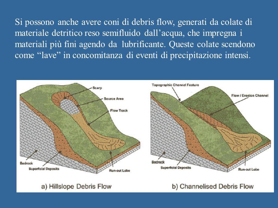 Si possono anche avere coni di debris flow, generati da colate di materiale detritico reso semifluido dallacqua, che impregna i materiali più fini agendo da lubrificante.