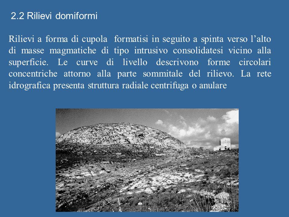 2.2 Rilievi domiformi Rilievi a forma di cupola formatisi in seguito a spinta verso lalto di masse magmatiche di tipo intrusivo consolidatesi vicino alla superficie.