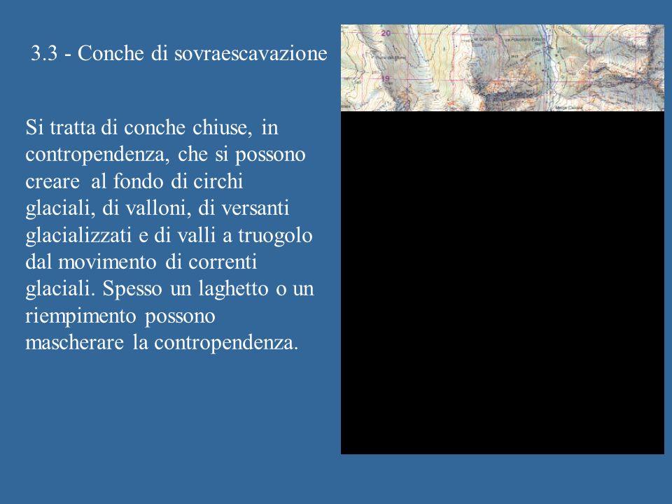 3.3 - Conche di sovraescavazione Si tratta di conche chiuse, in contropendenza, che si possono creare al fondo di circhi glaciali, di valloni, di versanti glacializzati e di valli a truogolo dal movimento di correnti glaciali.