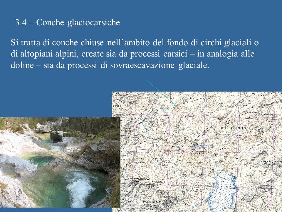 3.4 – Conche glaciocarsiche Si tratta di conche chiuse nellambito del fondo di circhi glaciali o di altopiani alpini, create sia da processi carsici –
