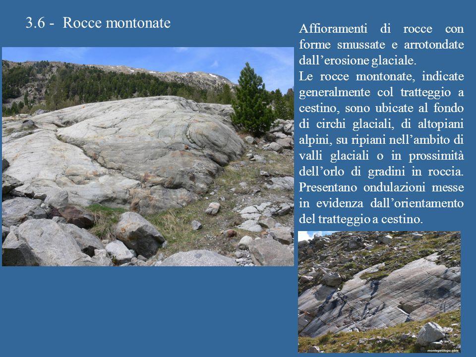 3.6 - Rocce montonate Affioramenti di rocce con forme smussate e arrotondate dallerosione glaciale. Le rocce montonate, indicate generalmente col trat