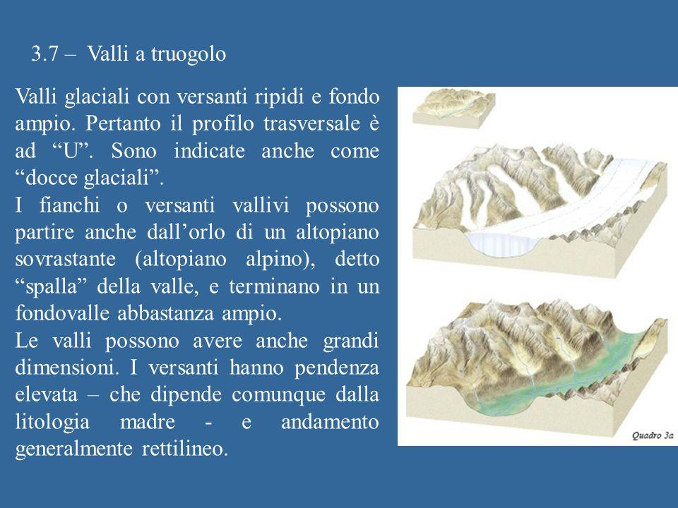 3.7 – Valli a truogolo Valli glaciali con versanti ripidi e fondo ampio. Pertanto il profilo trasversale è ad U. Sono indicate anche come docce glacia