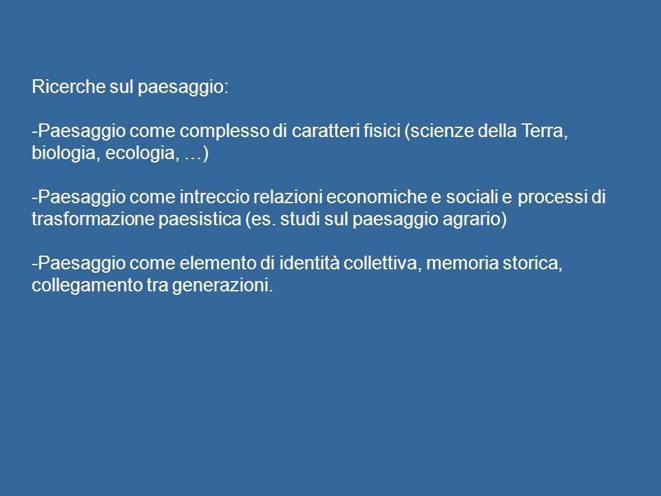 Ricerche sul paesaggio: -Paesaggio come complesso di caratteri fisici (scienze della Terra, biologia, ecologia, …) -Paesaggio come intreccio relazioni economiche e sociali e processi di trasformazione paesistica (es.