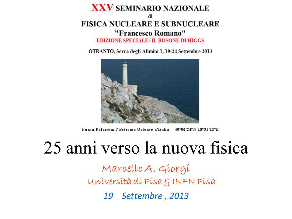 25 anni verso la nuova fisica Marcello A. Giorgi Università di Pisa & INFN Pisa 19 Settembre, 2013