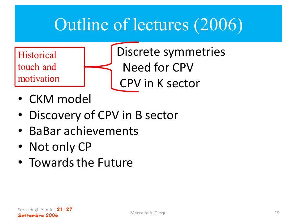 Serra degli Alimini, 21-27 Settembre 2006 Marcello A. Giorgi19 Outline of lectures (2006) Discrete symmetries Need for CPV CPV in K sector CKM model D