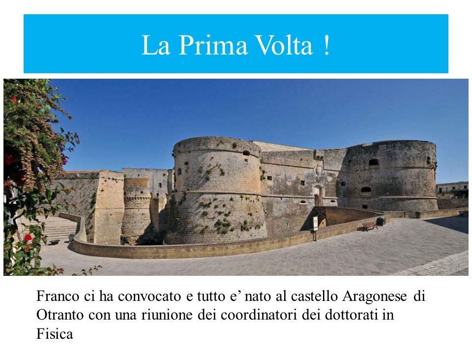 La Prima Volta ! Franco ci ha convocato e tutto e nato al castello Aragonese di Otranto con una riunione dei coordinatori dei dottorati in Fisica