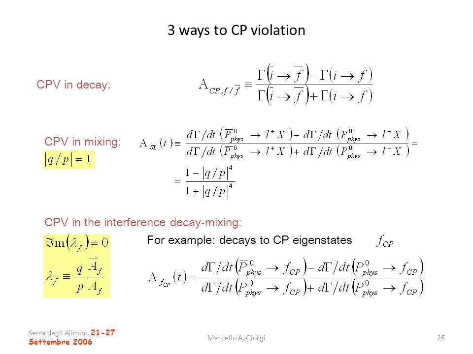 Serra degli Alimini, 21-27 Settembre 2006 Marcello A. Giorgi26 3 ways to CP violation CPV in decay: CPV in mixing: CPV in the interference decay-mixin