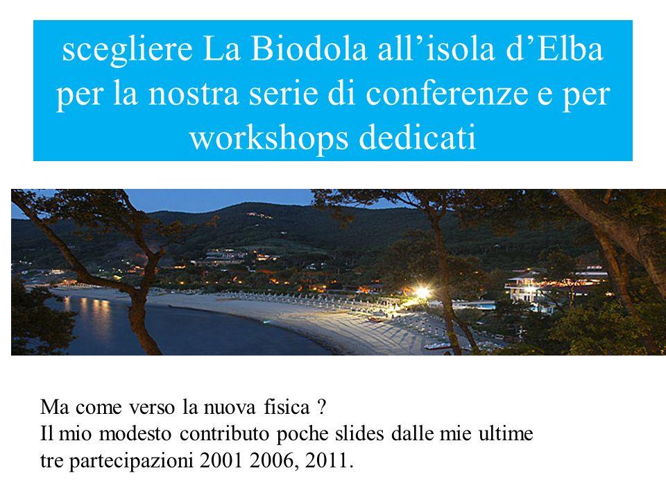 scegliere La Biodola allisola dElba per la nostra serie di conferenze e per workshops dedicati Ma come verso la nuova fisica ? Il mio modesto contribu