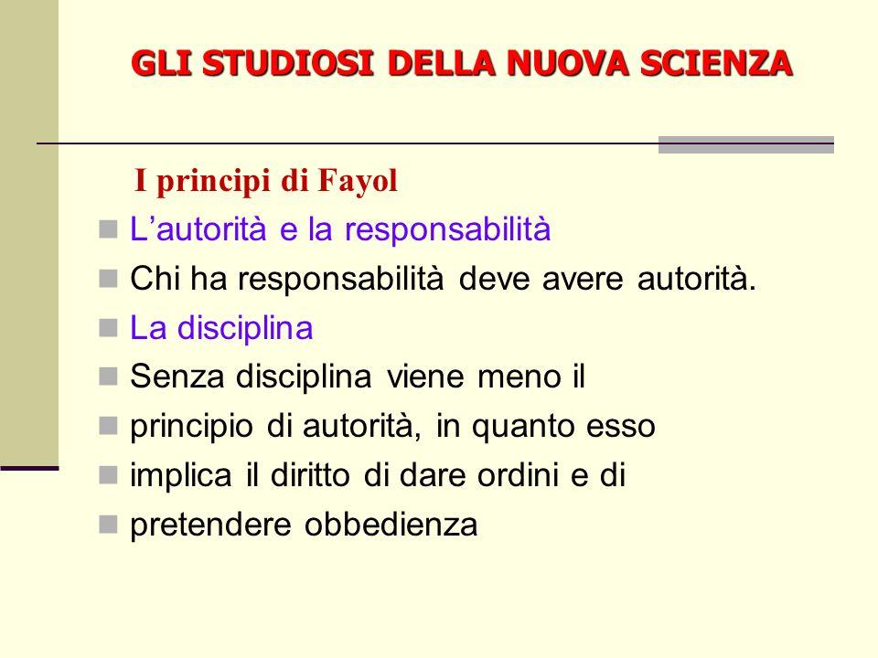 GLI STUDIOSI DELLA NUOVA SCIENZA I principi di Fayol Lautorità e la responsabilità Chi ha responsabilità deve avere autorità.
