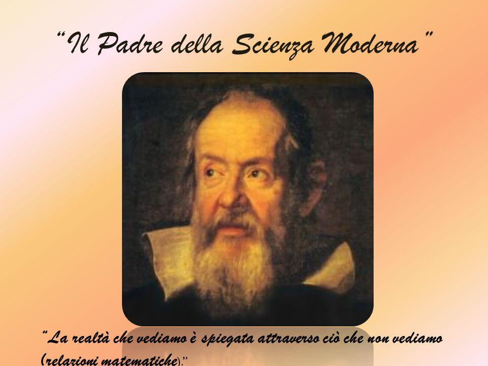 Il Padre della Scienza Moderna La realtà che vediamo è spiegata attraverso ciò che non vediamo (relazioni matematiche ).