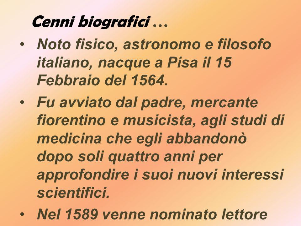 Cenni biografici … Noto fisico, astronomo e filosofo italiano, nacque a Pisa il 15 Febbraio del 1564.
