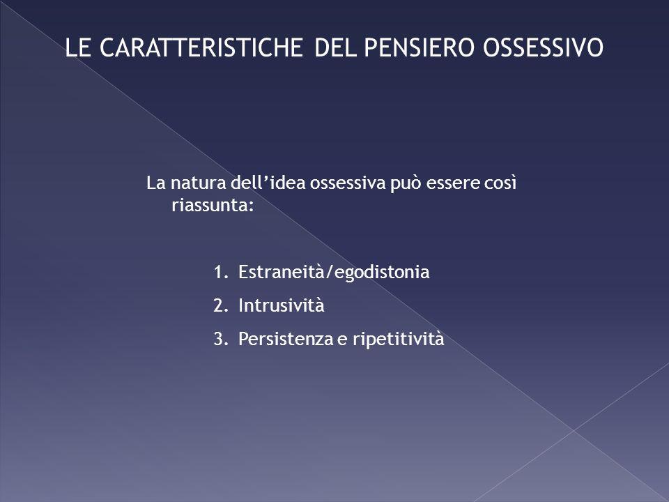 La natura dellidea ossessiva può essere così riassunta: 1.Estraneità/egodistonia 2.Intrusività 3.Persistenza e ripetitività LE CARATTERISTICHE DEL PEN