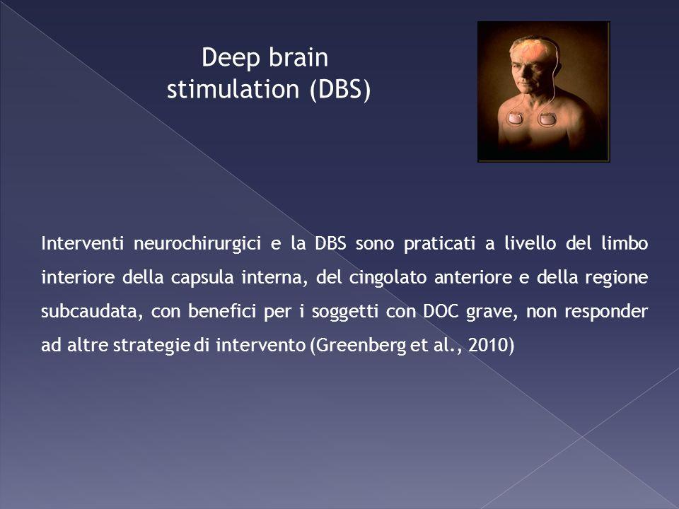 Deep brain stimulation (DBS) Interventi neurochirurgici e la DBS sono praticati a livello del limbo interiore della capsula interna, del cingolato ant