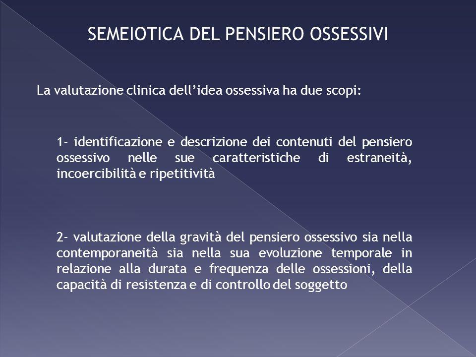 La valutazione clinica dellidea ossessiva ha due scopi: 1- identificazione e descrizione dei contenuti del pensiero ossessivo nelle sue caratteristich