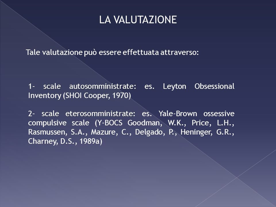 Tale valutazione può essere effettuata attraverso: scale autosomministrate 1- scale autosomministrate: es. Leyton Obsessional Inventory (SHOI Cooper,