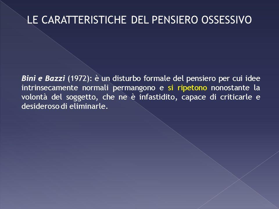 Bini e Bazzi (1972): è un disturbo formale del pensiero per cui idee intrinsecamente normali permangono e si ripetono nonostante la volontà del sogget