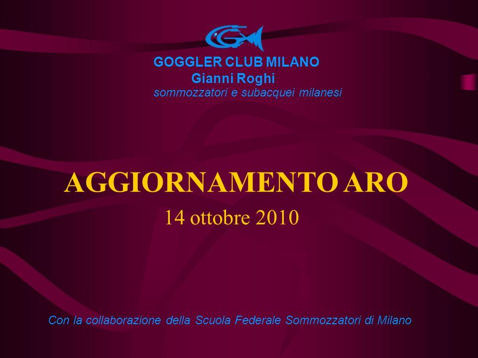 AGGIORNAMENTO ARO 14 ottobre 2010 GOGGLER CLUB MILANO Gianni Roghi sommozzatori e subacquei milanesi Con la collaborazione della Scuola Federale Sommo