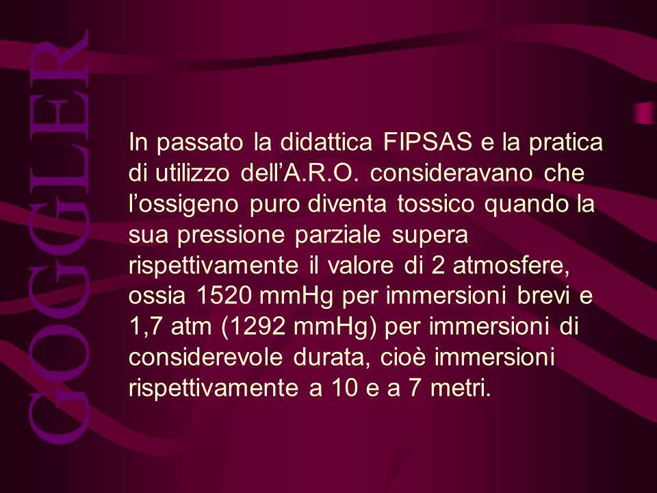 In passato la didattica FIPSAS e la pratica di utilizzo dellA.R.O. consideravano che lossigeno puro diventa tossico quando la sua pressione parziale s