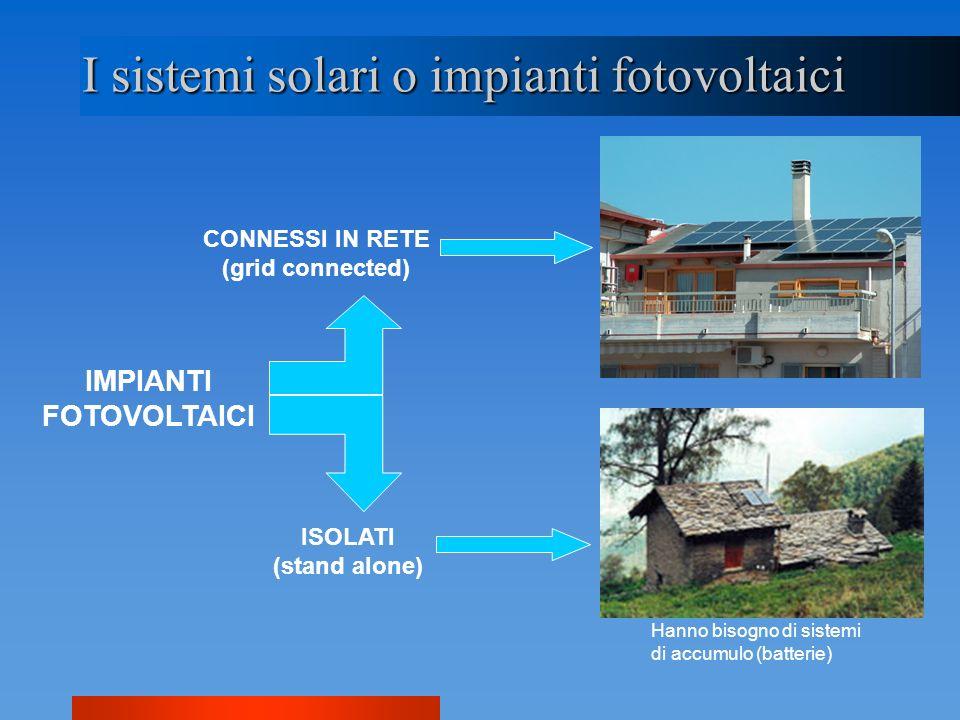 I sistemi solari o impianti fotovoltaici IMPIANTI FOTOVOLTAICI CONNESSI IN RETE (grid connected) ISOLATI (stand alone) Hanno bisogno di sistemi di acc