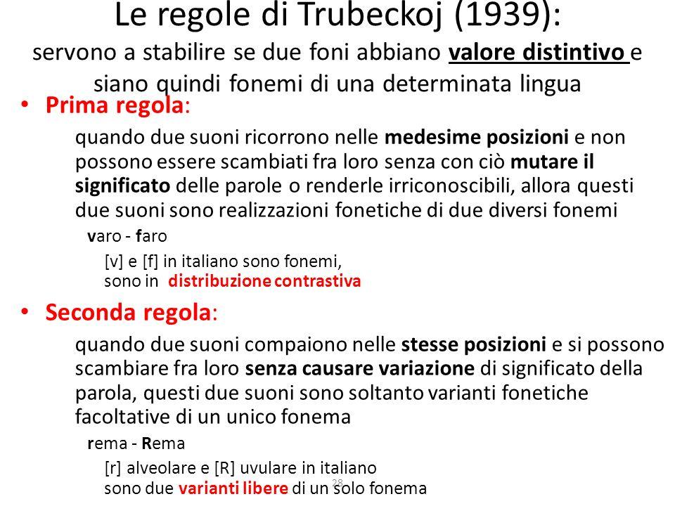 28 Le regole di Trubeckoj (1939): servono a stabilire se due foni abbiano valore distintivo e siano quindi fonemi di una determinata lingua Prima regola: quando due suoni ricorrono nelle medesime posizioni e non possono essere scambiati fra loro senza con ciò mutare il significato delle parole o renderle irriconoscibili, allora questi due suoni sono realizzazioni fonetiche di due diversi fonemi varo - faro [v] e [f] in italiano sono fonemi, sono in distribuzione contrastiva Seconda regola: quando due suoni compaiono nelle stesse posizioni e si possono scambiare fra loro senza causare variazione di significato della parola, questi due suoni sono soltanto varianti fonetiche facoltative di un unico fonema rema - Rema [r] alveolare e [R] uvulare in italiano sono due varianti libere di un solo fonema