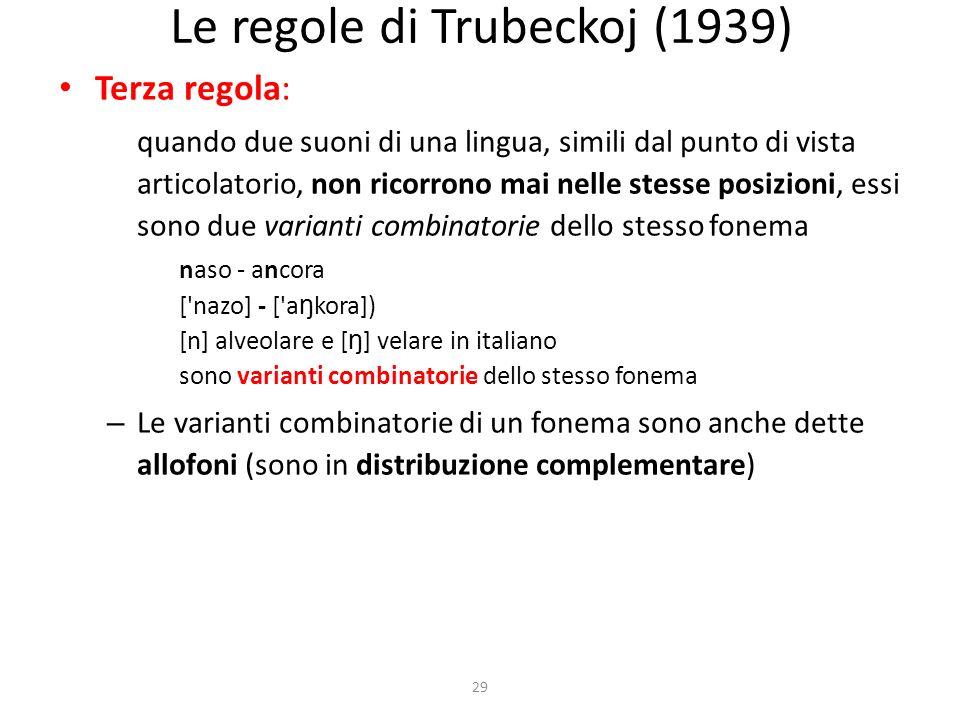 29 Le regole di Trubeckoj (1939) Terza regola: quando due suoni di una lingua, simili dal punto di vista articolatorio, non ricorrono mai nelle stesse posizioni, essi sono due varianti combinatorie dello stesso fonema naso - ancora [ nazo] - [ a ŋ kora]) [n] alveolare e [ ŋ ] velare in italiano sono varianti combinatorie dello stesso fonema – Le varianti combinatorie di un fonema sono anche dette allofoni (sono in distribuzione complementare)