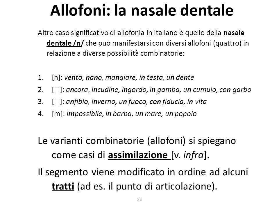 33 Allofoni: la nasale dentale Altro caso significativo di allofonia in italiano è quello della nasale dentale /n/ che può manifestarsi con diversi allofoni (quattro) in relazione a diverse possibilità combinatorie: 1.[n]: vento, nano, mangiare, in testa, un dente 2.[ ]: ancora, incudine, ingordo, in gamba, un cumulo, con garbo 3.[ ]: anfibio, inverno, un fuoco, con fiducia, in vita 4.[m]: impossibile, in barba, un mare, un popolo Le varianti combinatorie (allofoni) si spiegano come casi di assimilazione [v.