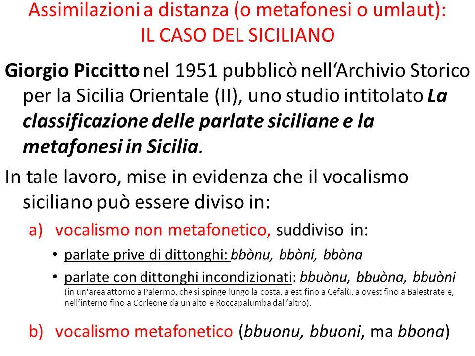 Assimilazioni a distanza (o metafonesi o umlaut): IL CASO DEL SICILIANO Giorgio Piccitto nel 1951 pubblicò nellArchivio Storico per la Sicilia Orientale (II), uno studio intitolato La classificazione delle parlate siciliane e la metafonesi in Sicilia.