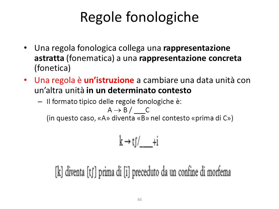 46 Regole fonologiche Una regola fonologica collega una rappresentazione astratta (fonematica) a una rappresentazione concreta (fonetica) Una regola è unistruzione a cambiare una data unità con unaltra unità in un determinato contesto – Il formato tipico delle regole fonologiche è: A B / ___C (in questo caso, «A» diventa «B» nel contesto «prima di C»)