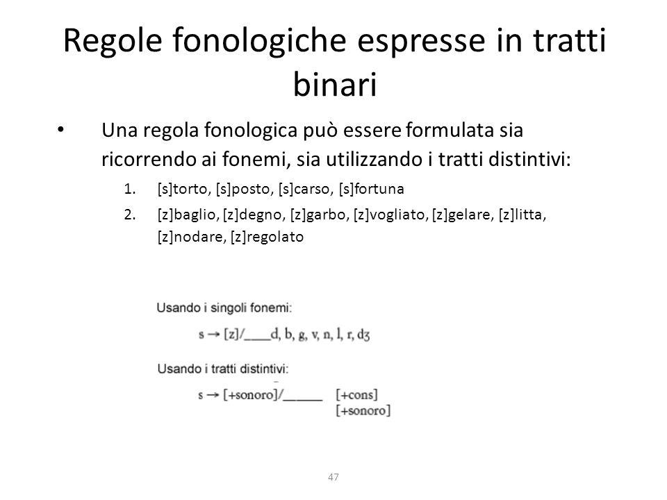 47 Regole fonologiche espresse in tratti binari Una regola fonologica può essere formulata sia ricorrendo ai fonemi, sia utilizzando i tratti distintivi: 1.[s]torto, [s]posto, [s]carso, [s]fortuna 2.[z]baglio, [z]degno, [z]garbo, [z]vogliato, [z]gelare, [z]litta, [z]nodare, [z]regolato