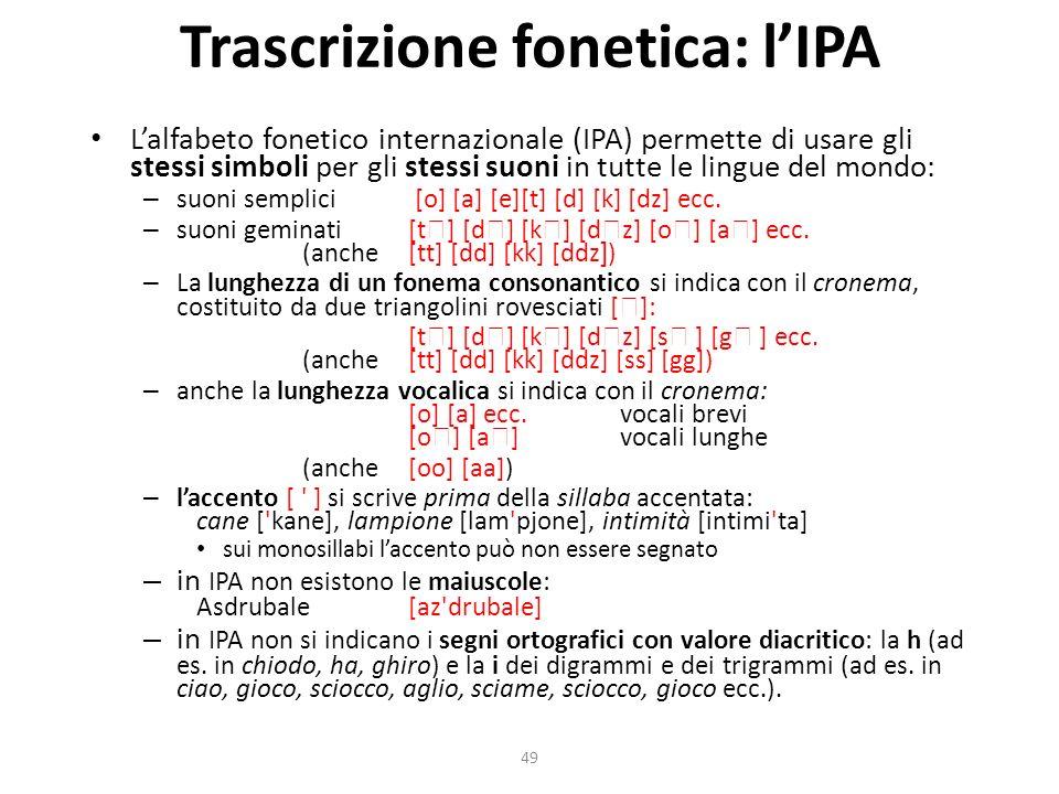 49 Trascrizione fonetica: lIPA Lalfabeto fonetico internazionale (IPA) permette di usare gli stessi simboli per gli stessi suoni in tutte le lingue del mondo: – suoni semplici [o] [a] [e][t] [d] [k] [dz] ecc.