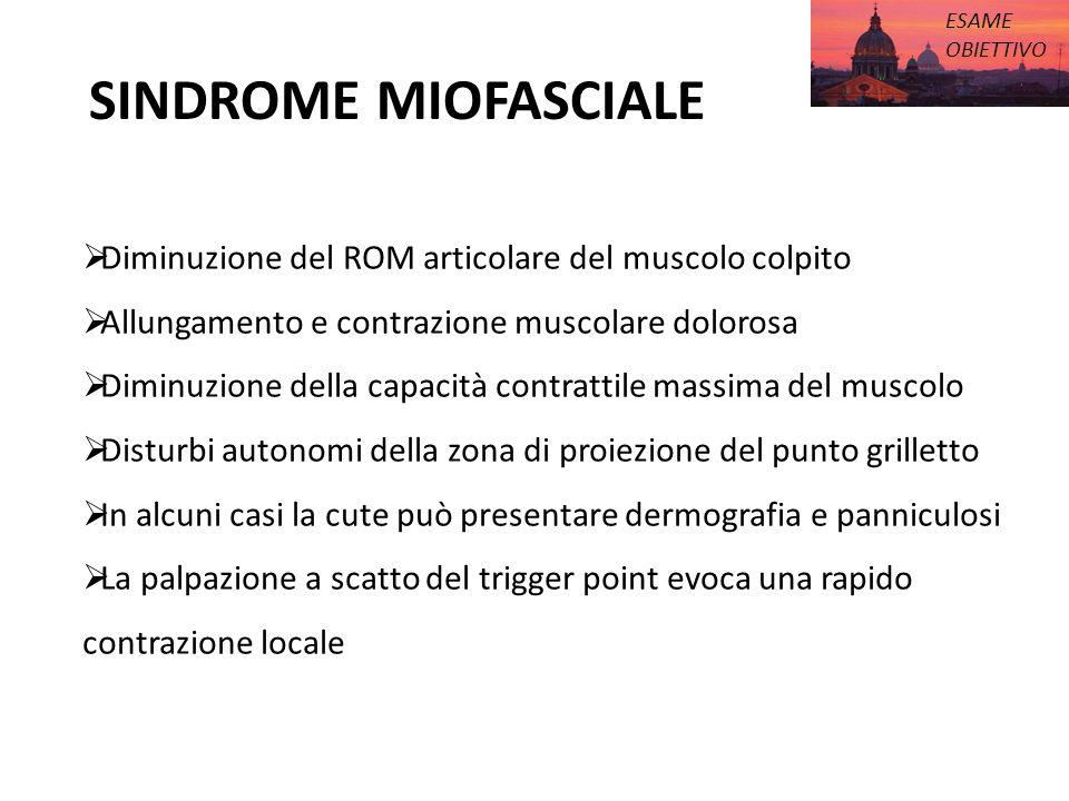 SINDROME MIOFASCIALE ESAME OBIETTIVO Diminuzione del ROM articolare del muscolo colpito Allungamento e contrazione muscolare dolorosa Diminuzione dell